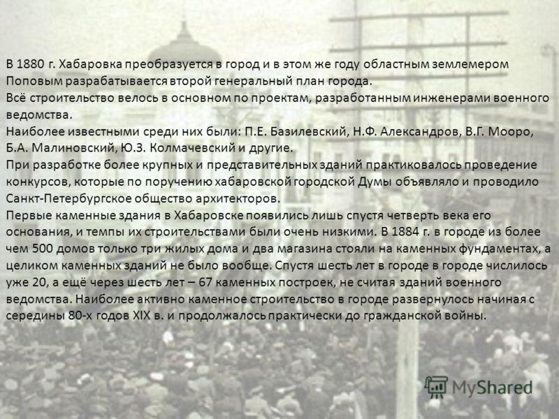 В 1880 г. Хабаровка преобразуется в город и в этом же году областным землемером Поповым разрабатывается второй генеральный план города. Всё строительство велось в основном по проектам, разработанным инженерами военного ведомства. Наиболее известными