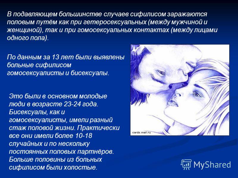 В подавляющем большинстве случаев сифилисом заражаются половым путём как при гетеросексуальных (между мужчиной и женщиной), так и при гомосексуальных контактах (между лицами одного пола). По данным за 13 лет были выявлены больные сифилисом гомосексуа