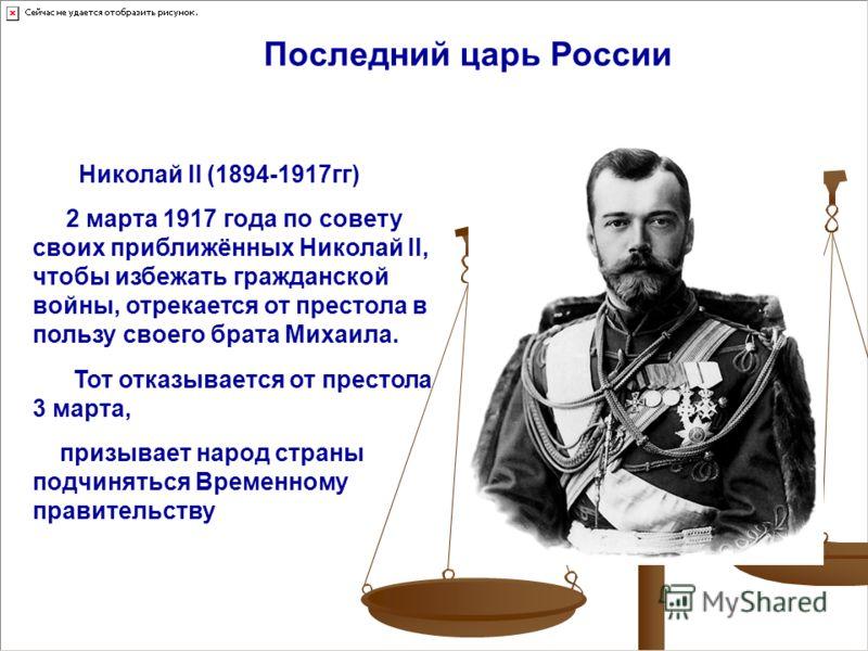 Николай II (1894-1917гг) 2 марта 1917 года по совету своих приближённых Николай II, чтобы избежать гражданской войны, отрекается от престола в пользу своего брата Михаила. Тот отказывается от престола 3 марта, призывает народ страны подчиняться Време
