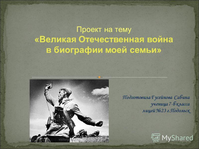Подготовила Гусейнова Сабина ученица 7-б класса лицей 23 г.Подольск Проект на тему «Великая Отечественная война в биографии моей семьи»