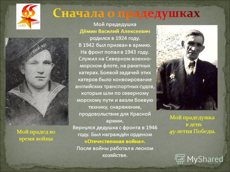Мой прадедушка Дёмин Василий Алексеевич родился в 1924 году. В 1942 был призван в армию. На фронт попал в 1943 году. Служил на Северном военно- морском флоте, на ракетных катерах. Боевой задачей этих катеров было конвоирование английских транспортных