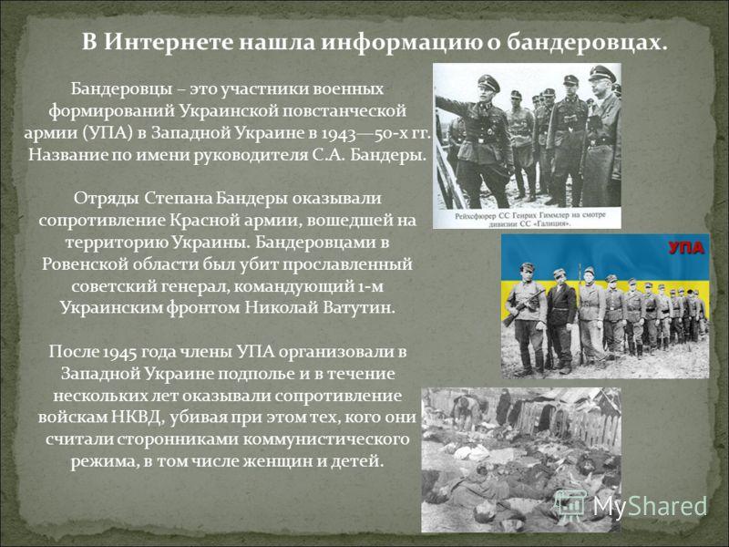 Бандеровцы – это участники военных формирований Украинской повстанческой армии (УПА) в Западной Украине в 194350-х гг. Название по имени руководителя С.А. Бандеры. Отряды Степана Бандеры оказывали сопротивление Красной армии, вошедшей на территорию У