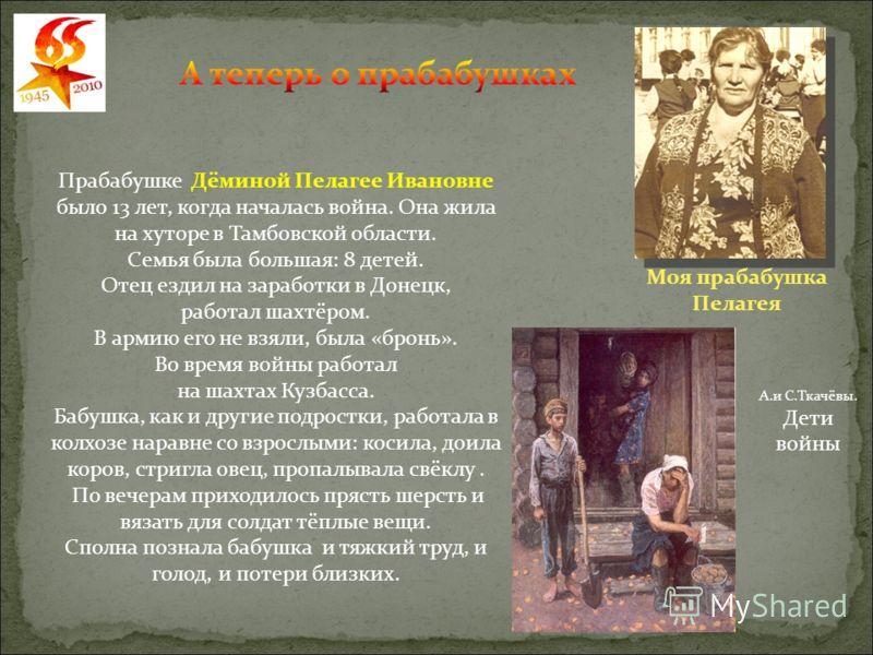 Прабабушке Дёминой Пелагее Ивановне было 13 лет, когда началась война. Она жила на хуторе в Тамбовской области. Семья была большая: 8 детей. Отец ездил на заработки в Донецк, работал шахтёром. В армию его не взяли, была «бронь». Во время войны работа