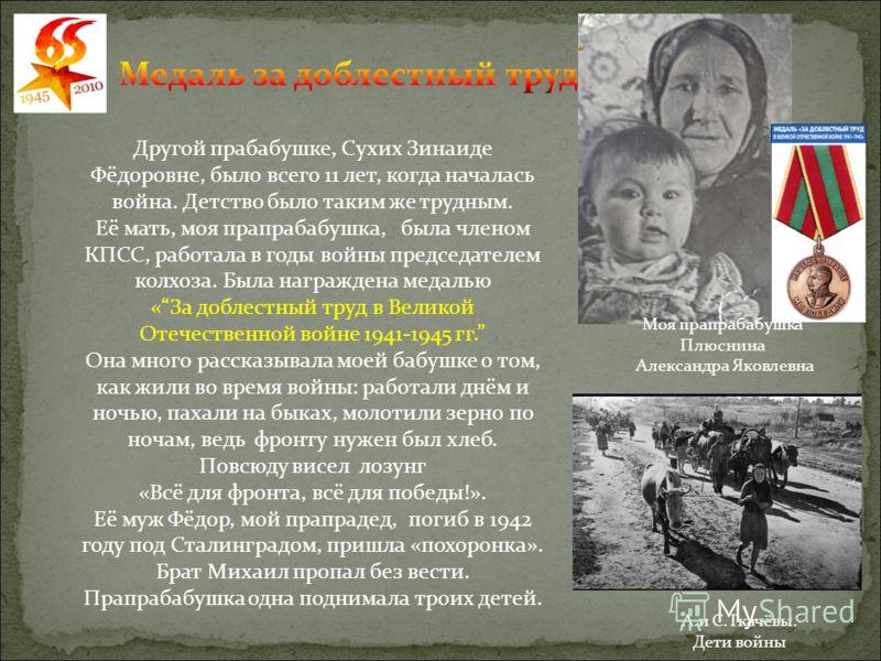 Другой прабабушке, Сухих Зинаиде Фёдоровне, было всего 11 лет, когда началась война. Детство было таким же трудным. Её мать, моя прапрабабушка, была членом КПСС, работала в годы войны председателем колхоза. Была награждена медалью «За доблестный труд