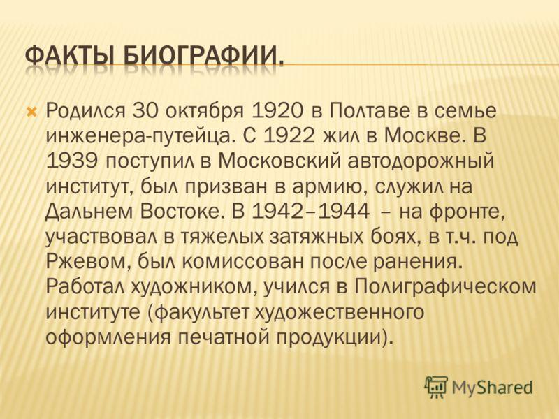 Родился 30 октября 1920 в Полтаве в семье инженера-путейца. С 1922 жил в Москве. В 1939 поступил в Московский автодорожный институт, был призван в армию, служил на Дальнем Востоке. В 1942–1944 – на фронте, участвовал в тяжелых затяжных боях, в т.ч. п
