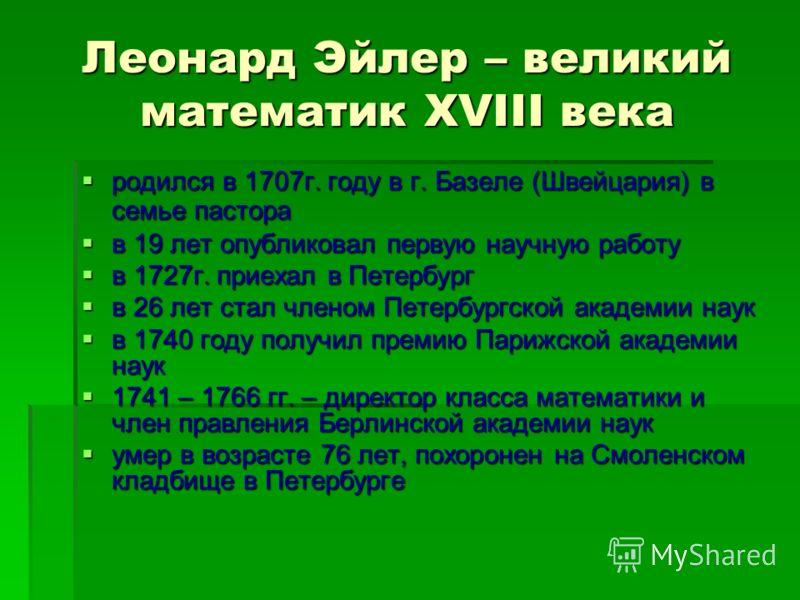 Леонард Эйлер – великий математик XVIII века родился в 1707г. году в г. Базеле (Швейцария) в семье пастора родился в 1707г. году в г. Базеле (Швейцария) в семье пастора в 19 лет опубликовал первую научную работу в 19 лет опубликовал первую научную ра