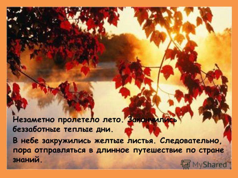 Незаметно пролетело лето. Закончились беззаботные теплые дни. В небе закружились желтые листья. Следовательно, пора отправляться в длинное путешествие по стране знаний.
