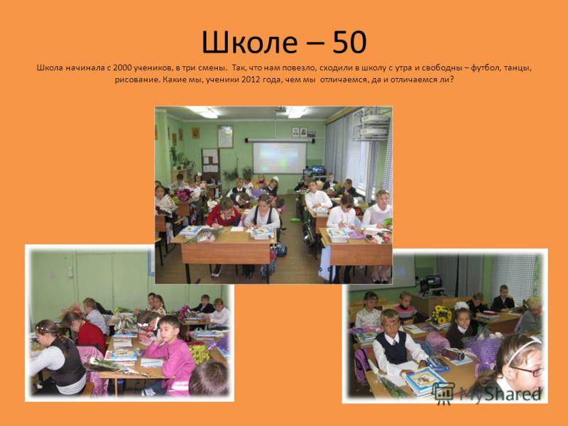Школе – 50 Школа начинала с 2000 учеников, в три смены. Так, что нам повезло, сходили в школу с утра и свободны – футбол, танцы, рисование. Какие мы, ученики 2012 года, чем мы отличаемся, да и отличаемся ли?