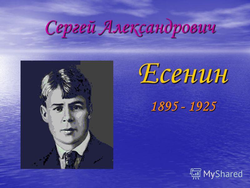 Сергей Александрович Сергей Александрович Есенин Есенин 1895 - 1925 1895 - 1925