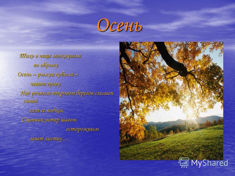 Осень Осень Тихо в чаще можжевеля Тихо в чаще можжевеля по обрыву. по обрыву. Осень – рыжея кобыла – Осень – рыжея кобыла – чешет гриву. чешет гриву. Над речным покровом берегов слышен синий Над речным покровом берегов слышен синий лязг ее подков. ля