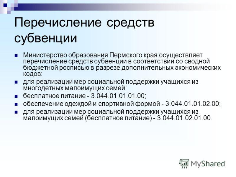 Перечисление средств субвенции Министерство образования Пермского края осуществляет перечисление средств субвенции в соответствии со сводной бюджетной росписью в разрезе дополнительных экономических кодов: для реализации мер социальной поддержки учащ