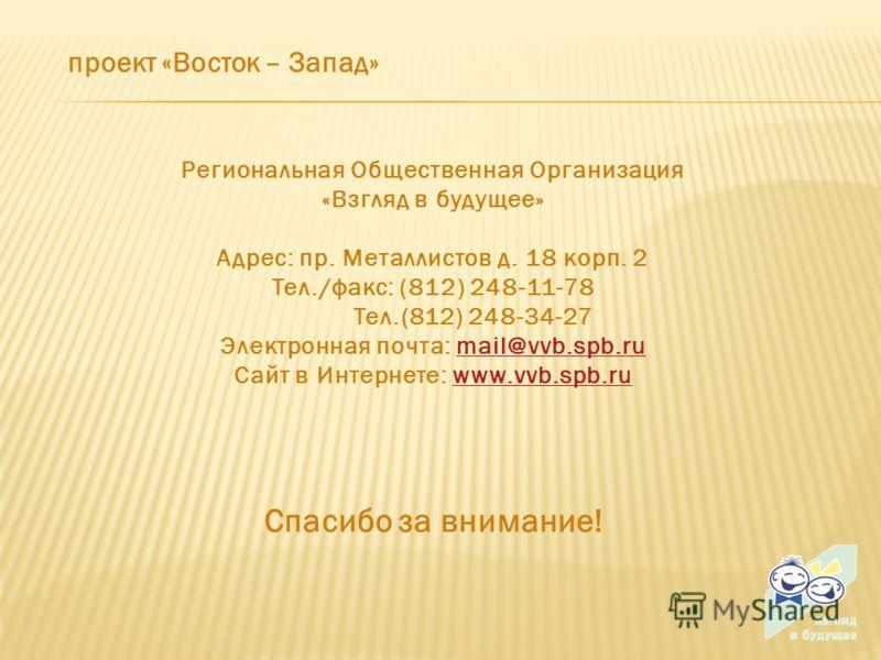проект «Восток – Запад» Спасибо за внимание! Региональная Общественная Организация «Взгляд в будущее» Адрес: пр. Металлистов д. 18 корп. 2 Тел./факс: (812) 248-11-78 Тел.(812) 248-34-27 Электронная почта: mail@vvb.spb.rumail@vvb.spb.ru Сайт в Интерне