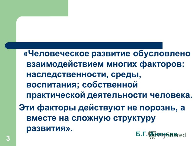 3 Б.Г. Ананьев «Человеческое развитие обусловлено взаимодействием многих факторов: наследственности, среды, воспитания; собственной практической деятельности человека. Эти факторы действуют не порознь, а вместе на сложную структуру развития».