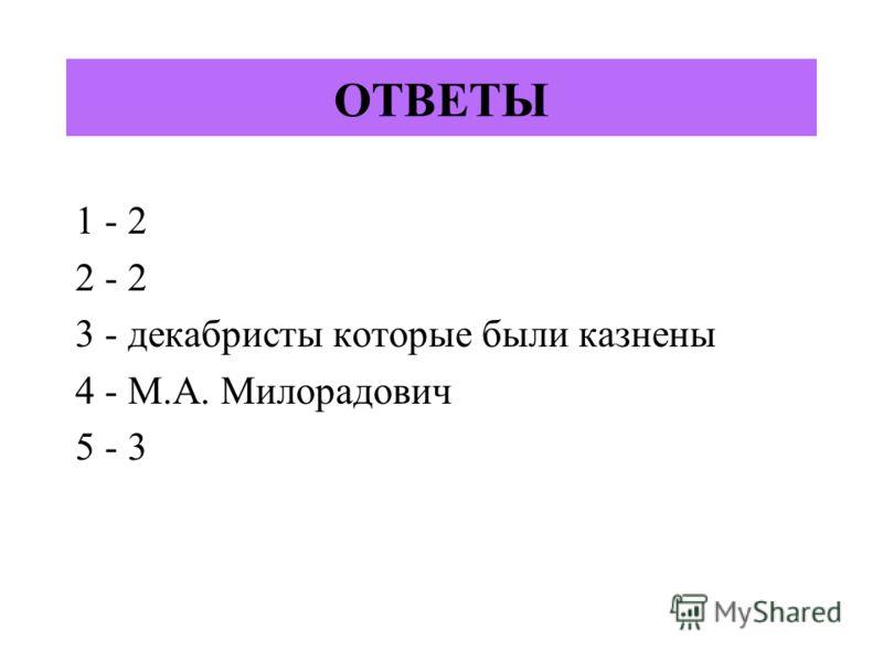 ОТВЕТЫ 1 - 2 2 - 2 3 - декабристы которые были казнены 4 - М.А. Милорадович 5 - 3