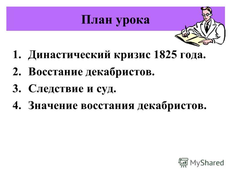 План урока 1.Династический кризис 1825 года. 2.Восстание декабристов. 3.Следствие и суд. 4.Значение восстания декабристов.