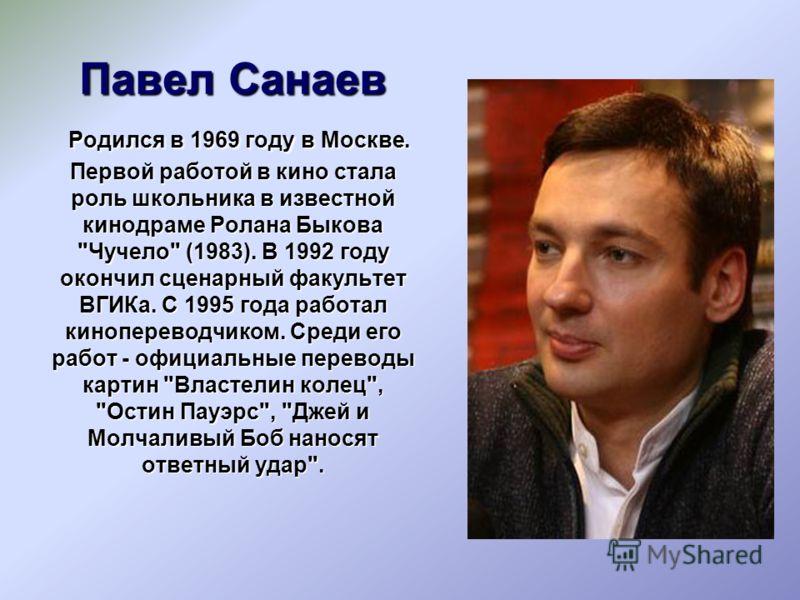 Павел Санаев Родился в 1969 году в Москве. Первой работой в кино стала роль школьника в известной кинодраме Ролана Быкова