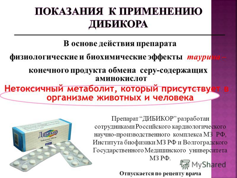 В основе действия препарата физиологические и биохимические эффекты таурина – конечного продукта обмена серу-содержащих аминокислот Нетоксичный метаболит, который присутствует в организме животных и человека Препарат ДИБИКОР разработан сотрудниками Р