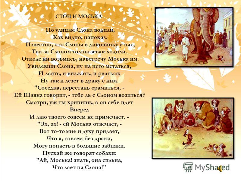СЛОН И МОСЬКА По улицам Слона водили, Как видно, напоказ. Известно, что Слоны в диковинку у нас, Так за Слоном толпы зевак ходили. Отколе ни возьмись, навстречу Моська им. Увидевши Слона, ну на него метаться, И лаять, и визжать, и рваться; Ну так и л