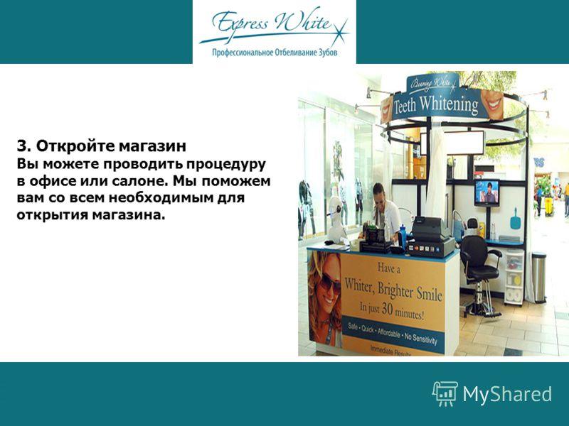 3. Откройте магазин Вы можете проводить процедуру в офисе или салоне. Мы поможем вам со всем необходимым для открытия магазина.
