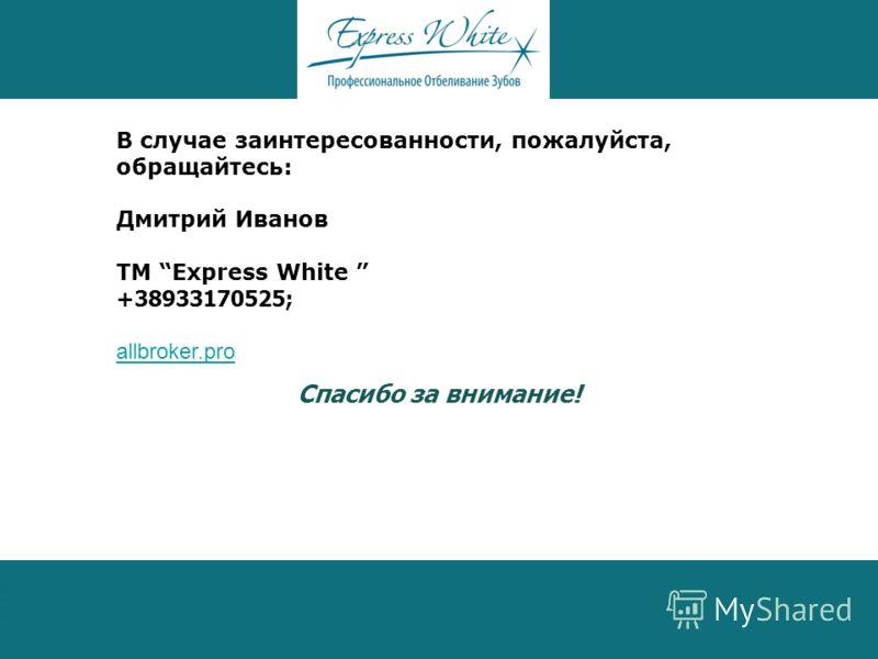 В случае заинтересованности, пожалуйста, обращайтесь: Дмитрий Иванов ТМ Express White +38933170525; allbroker.pro Спасибо за внимание!