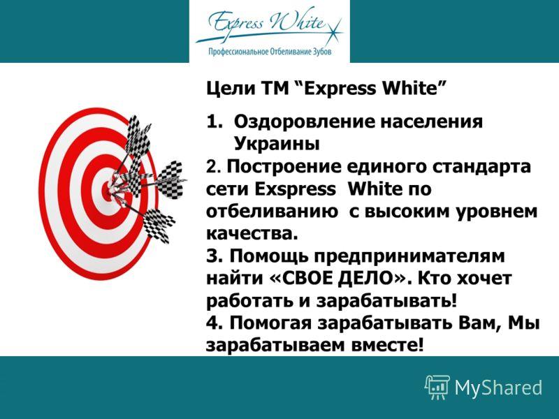 Цели ТМ Express White 1.Оздоровление населения Украины 2. Построение единого стандарта сети Exspress White по отбеливанию с высоким уровнем качества. 3. Помощь предпринимателям найти «СВОЕ ДЕЛО». Кто хочет работать и зарабатывать! 4. Помогая зарабаты