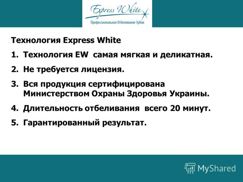 Технология Express White 1.Технология EW самая мягкая и деликатная. 2.Не требуется лицензия. 3.Вся продукция сертифицирована Министерством Охраны Здоровья Украины. 4.Длительность отбеливания всего 20 минут. 5.Гарантированный результат.