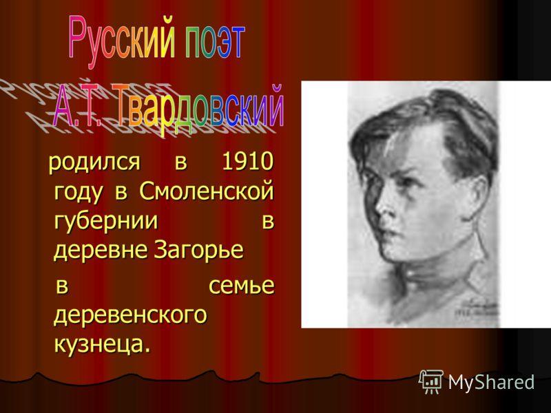 родился в 1910 году в Смоленской губернии в деревне Загорье родился в 1910 году в Смоленской губернии в деревне Загорье в семье деревенского кузнеца. в семье деревенского кузнеца.
