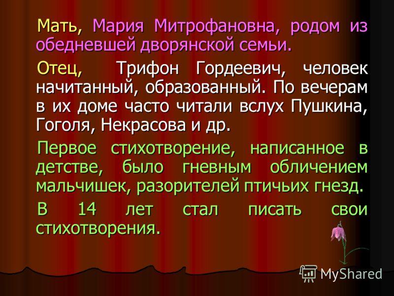 Мать, Мария Митрофановна, родом из обедневшей дворянской семьи. Отец, Трифон Гордеевич, человек начитанный, образованный. По вечерам в их доме часто читали вслух Пушкина, Гоголя, Некрасова и др. Первое стихотворение, написанное в детстве, было гневны