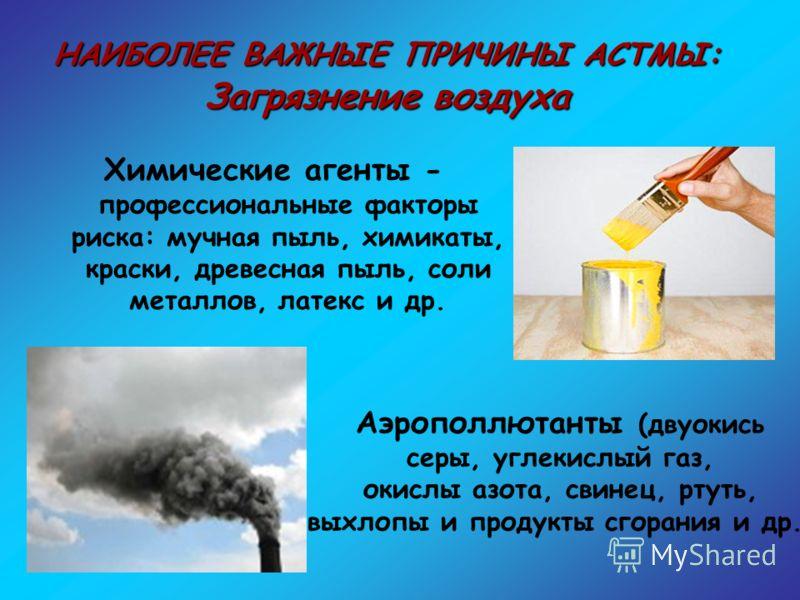 НАИБОЛЕЕ ВАЖНЫЕ ПРИЧИНЫ АСТМЫ: Загрязнение воздуха Химические агенты - профессиональные факторы риска: мучная пыль, химикаты, краски, древесная пыль, соли металлов, латекс и др. Аэрополлютанты (двуокись серы, углекислый газ, окислы азота, свинец, рту