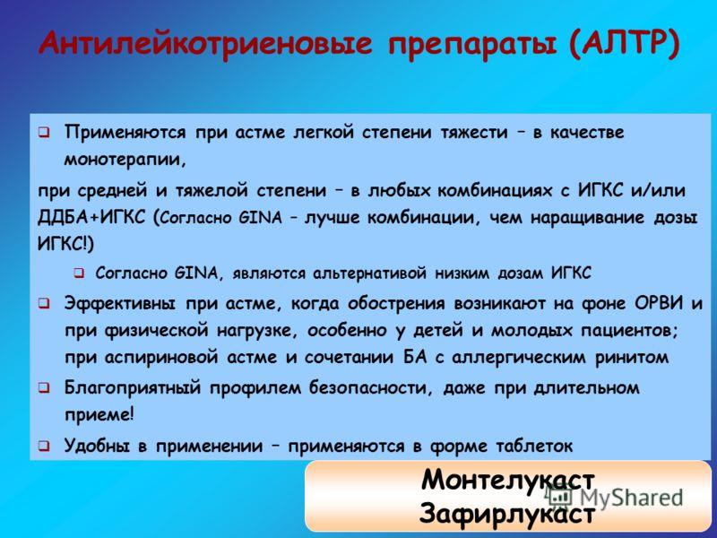Антилейкотриеновые препараты (АЛТР) Применяются при астме легкой степени тяжести – в качестве монотерапии, при средней и тяжелой степени – в любых комбинациях с ИГКС и/или ДДБА+ИГКС ( Согласно GINA – лучше комбинации, чем наращивание дозы ИГКС!) Согл