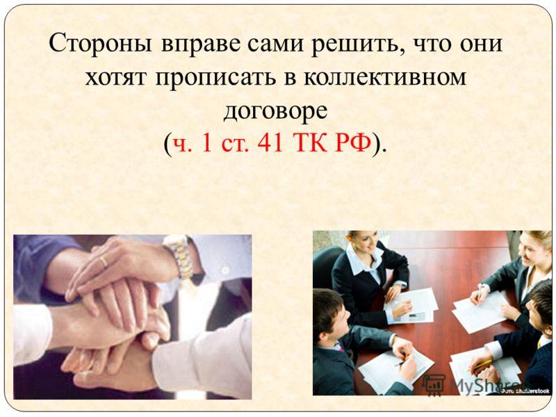 Стороны вправе сами решить, что они хотят прописать в коллективном договоре (ч. 1 ст. 41 ТК РФ).