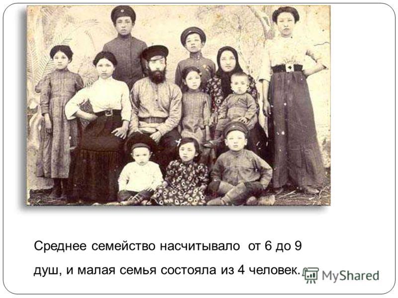 Среднее семейство насчитывало от 6 до 9 душ, и малая семья состояла из 4 человек.