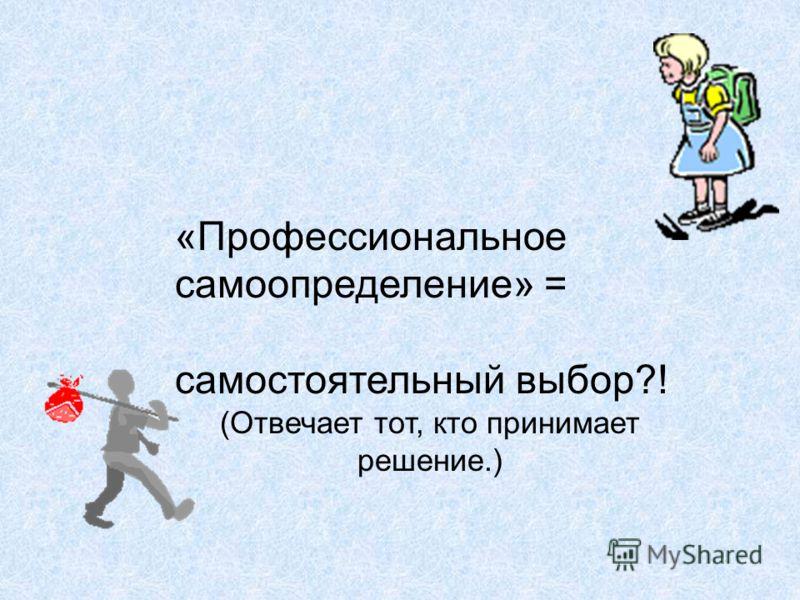 «Профессиональное самоопределение» = самостоятельный выбор?! (Отвечает тот, кто принимает решение.)