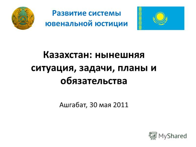 Казахстан: нынешняя ситуация, задачи, планы и обязательства Ашгабат, 30 мая 2011 Развитие системы ювенальной юстиции