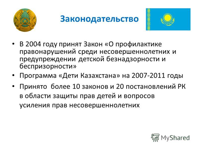 Законодательство В 2004 году принят Закон «О профилактике правонарушений среди несовершеннолетних и предупреждении детской безнадзорности и беспризорности» Программа «Дети Казахстана» на 2007-2011 годы Принято более 10 законов и 20 постановлений РК в