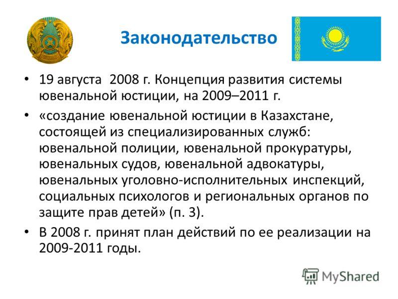 Законодательство 19 августа 2008 г. Концепция развития системы ювенальной юстиции, на 2009–2011 г. «создание ювенальной юстиции в Казахстане, состоящей из специализированных служб: ювенальной полиции, ювенальной прокуратуры, ювенальных судов, ювенал