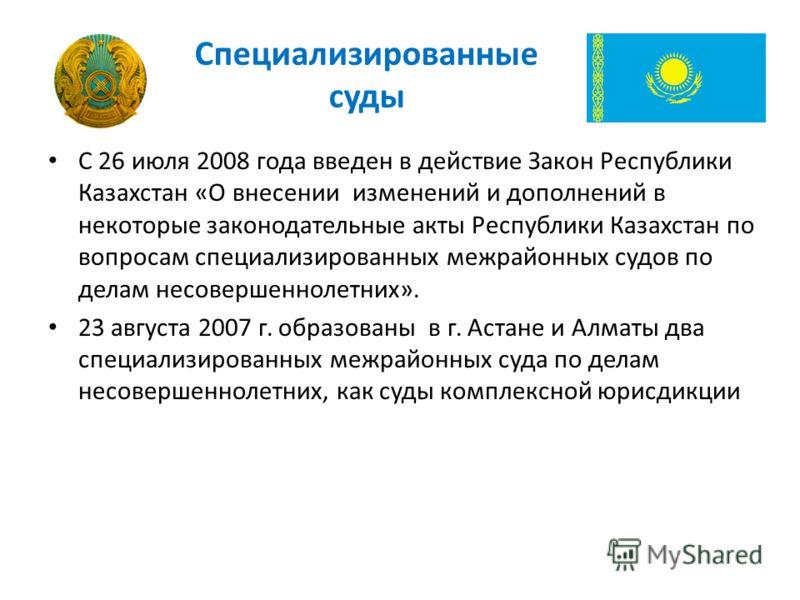 Специализированные суды С 26 июля 2008 года введен в действие Закон Республики Казахстан «О внесении изменений и дополнений в некоторые законодательные акты Республики Казахстан по вопросам специализированных межрайонных судов по делам несовершенноле