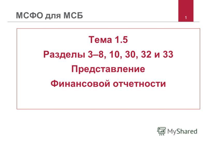 1 МСФО для МСБ Тема 1.5 Разделы 3–8, 10, 30, 32 и 33 Представление Финансовой отчетности