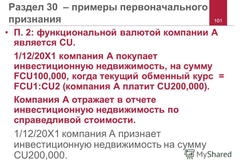 101 Раздел 30 – примеры первоначального признания П. 2: функциональной валютой компании A является CU. 1/12/20X1 компания A покупает инвестиционную недвижимость, на сумму FCU100,000, когда текущий обменный курс = FCU1:CU2 (компания A платит CU200,000