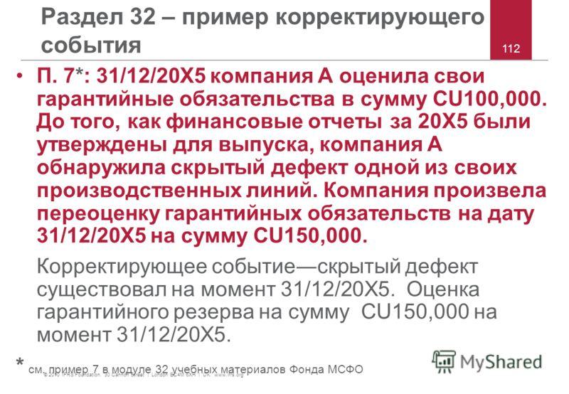 © 2010 IFRS Foundation. 30 Cannon Street | London EC4M 6XH | UK. www.ifrs.org 112 Раздел 32 – пример корректирующего события П. 7*: 31/12/20X5 компания A оценила свои гарантийные обязательства в сумму CU100,000. До того, как финансовые отчеты за 20X5