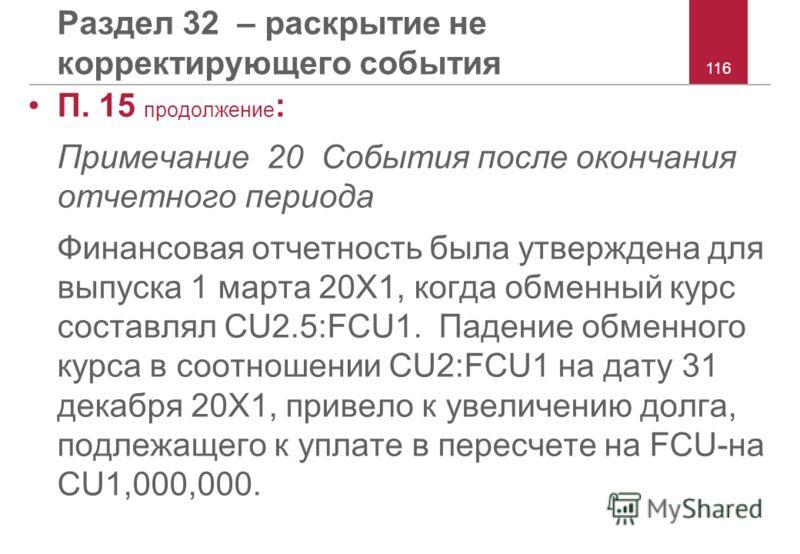 116 Раздел 32 – раскрытие не корректирующего события П. 15 продолжение : Примечание 20 События после окончания отчетного периода Финансовая отчетность была утверждена для выпуска 1 марта 20X1, когда обменный курс составлял CU2.5:FCU1. Падение обменно