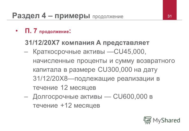 31 Раздел 4 – примеры продолжение П. 7 продолжение : 31/12/20X7 компания A представляет –Краткосрочные активы CU45,000, начисленные проценты и сумму возвратного капитала в размере CU300,000 на дату 31/12/20X8подлежащие реализации в течение 12 месяцев