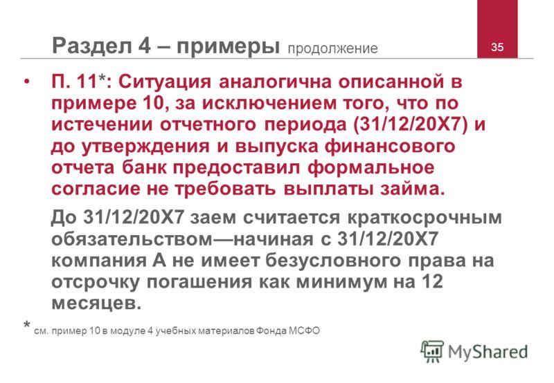 35 Раздел 4 – примеры продолжение П. 11*: Ситуация аналогична описанной в примере 10, за исключением того, что по истечении отчетного периода (31/12/20X7) и до утверждения и выпуска финансового отчета банк предоставил формальное согласие не требовать