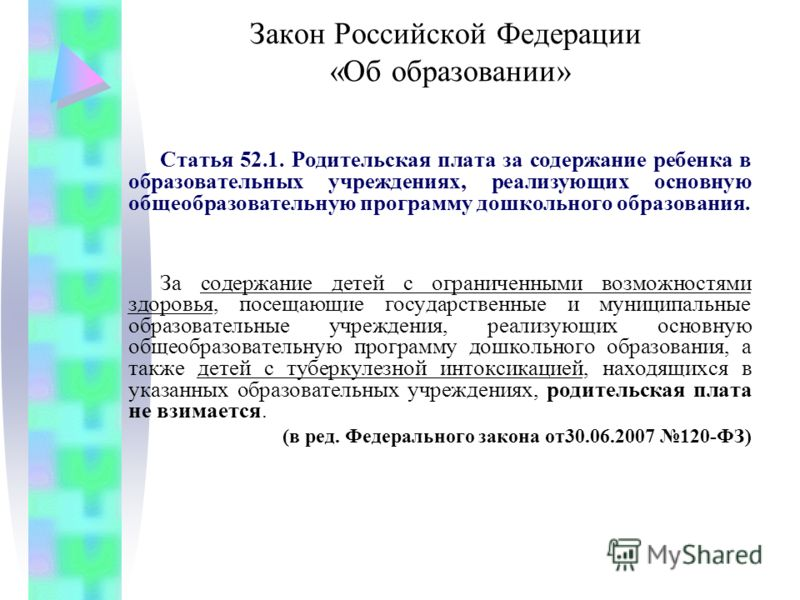 Закон Российской Федерации «Об образовании» Статья 52.1. Родительская плата за содержание ребенка в образовательных учреждениях, реализующих основную общеобразовательную программу дошкольного образования. За содержание детей с ограниченными возможнос