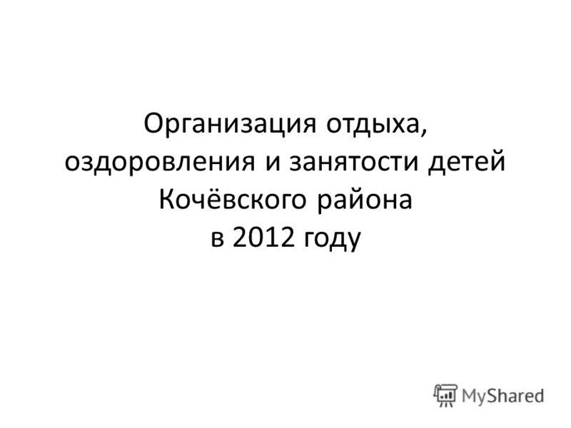 Организация отдыха, оздоровления и занятости детей Кочёвского района в 2012 году