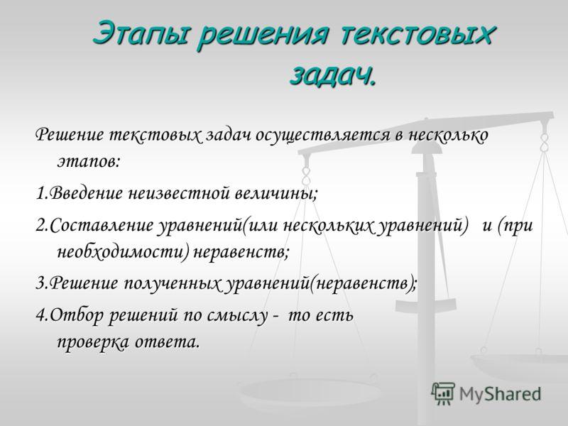 Этапы решения текстовых задач. Этапы решения текстовых задач. Решение текстовых задач осуществляется в несколько этапов: 1.Введение неизвестной величины; 2.Составление уравнений(или нескольких уравнений) и (при необходимости) неравенств; 3.Решение по