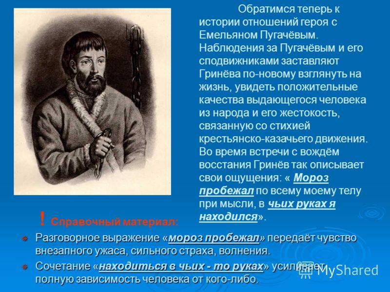 Обратимся теперь к истории отношений героя с Емельяном Пугачёвым. Наблюдения за Пугачёвым и его сподвижниками заставляют Гринёва по-новому взглянуть на жизнь, увидеть положительные качества выдающегося человека из народа и его жестокость, связанную с