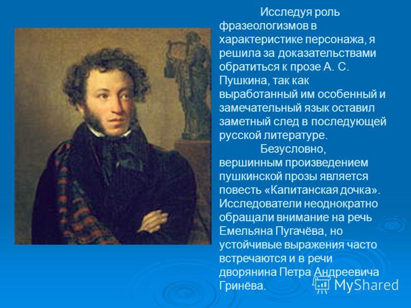 Исследуя роль фразеологизмов в характеристике персонажа, я решила за доказательствами обратиться к прозе А. С. Пушкина, так как выработанный им особенный и замечательный язык оставил заметный след в последующей русской литературе. Безусловно, вершинн