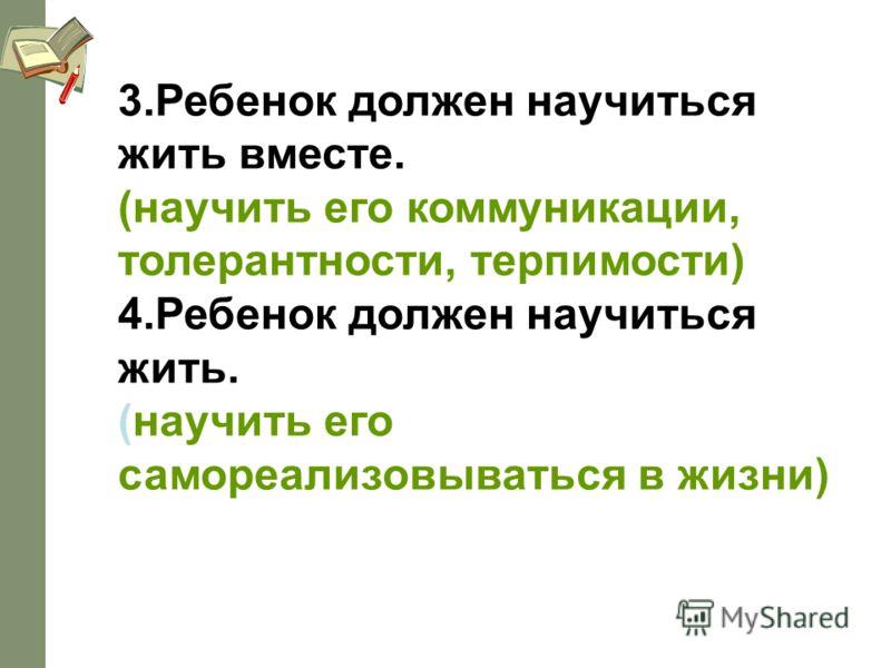 3.Ребенок должен научиться жить вместе. (научить его коммуникации, толерантности, терпимости) 4.Ребенок должен научиться жить. (научить его самореализовываться в жизни)