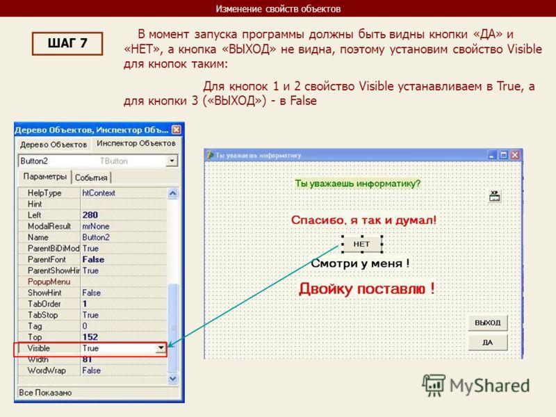 Изменение свойств объектов ШАГ 7 В момент запуска программы должны быть видны кнопки «ДА» и «НЕТ», а кнопка «ВЫХОД» не видна, поэтому установим свойство Visible для кнопок таким: Для кнопок 1 и 2 свойство Visible устанавливаем в True, а для кнопки 3